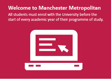 Enrolment for 2017/18 is now open. To enrol online you will need your MMU ID, password, bank/credit/debit card details(if you need to make a fee payment), employer/sponsor details (if they are paying fees on your behalf). Help on using the system is available from the links on the left of the page. If you are not eligible to enrol online you can still update your contact details.